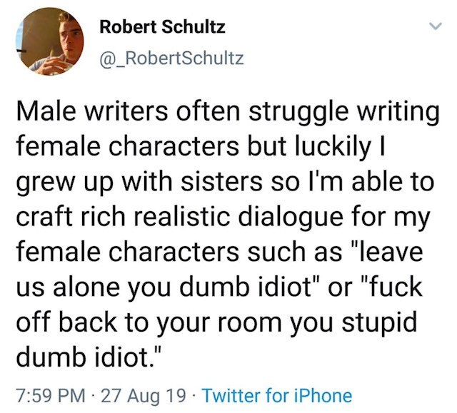 "Text - Robert Schultz @_RobertSchultz Male writers often struggle writing female characters but luckily I grew up with sisters so I'm able to craft rich realistic dialogue for my female characters such as ""Ileave us alone you dumb idiot"" or ""fuck off back to your room you stupid dumb idiot."" 7:59 PM 27 Aug 19 Twitter for iPhone"