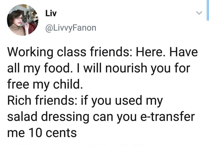 Text - Liv @LivvyFanon Working class friends: Here. Have all my food. I will nourish you for free my child Rich friends: if you used my salad dressing can you e-transfer me 10 cents