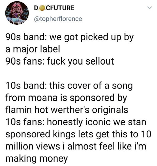 Text - DOCFUTURE @topherflorence 90s band: we got picked up by major label 90s fans: fuck you sellout a 10s band: this cover of a song from moana is sponsored by flamin hot werther's originals 10s fans: honestly iconic we stan sponsored kings lets get this to 10 million views i almost feel like i'm making money