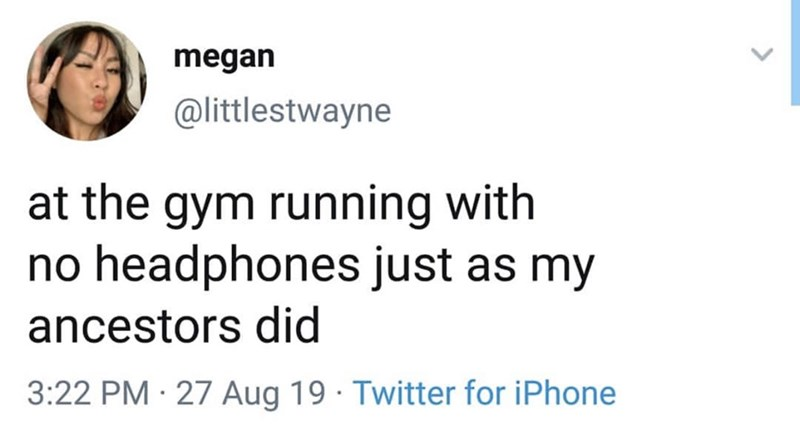 Text - megan @littlestwayne at the gym running with no headphones just as my ancestors did 3:22 PM 27 Aug 19 Twitter for iPhone