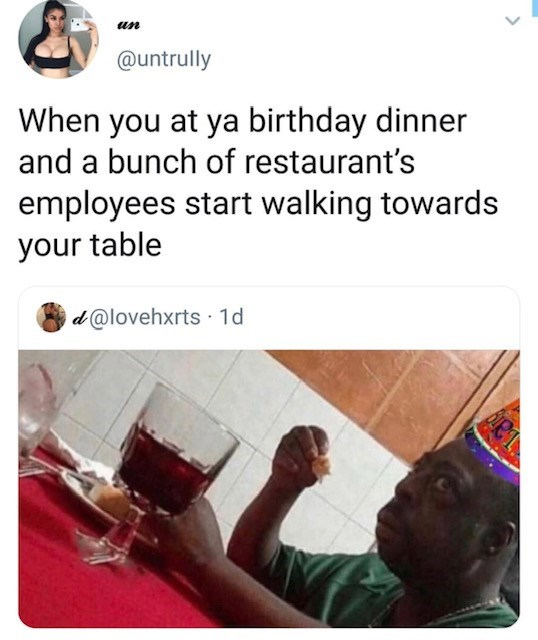 Text - un @untrully When you at ya birthday dinner and a bunch of restaurant's employees start walking towards your table d@lovehxrts 1d