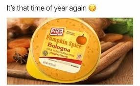 "Funny meme that reads, ""It's that time of year again; Oscar Mayer Pumpkin Spice Bologna"""