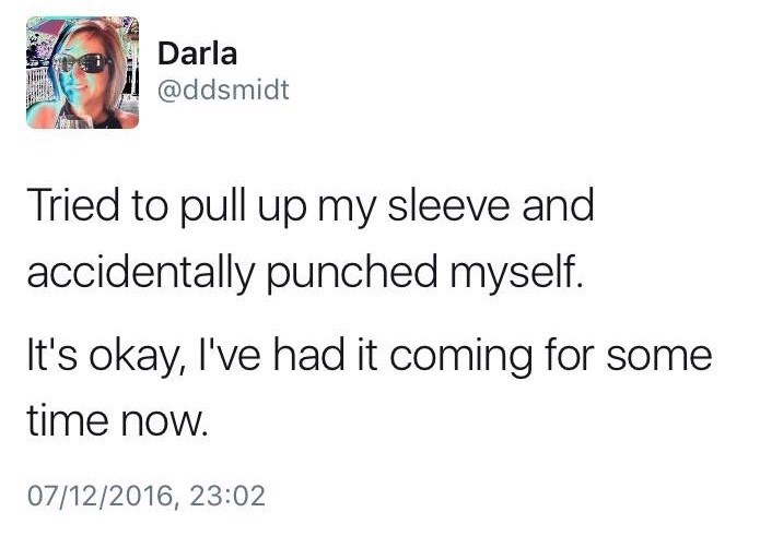 meme - Text - Darla @ddsmidt Tried to pull up my sleeve and accidentally punched myself. It's okay, I've had it coming for some time now. 07/12/2016, 23:02
