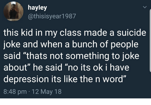 "meme - Text - hayley @thisisyear1987 this kid in my class made a suicide joke and when a bunch of people said ""thats not something to joke about"" he said ""no its ok i have depression its like the n word"" 8:48 pm 12 May 18"