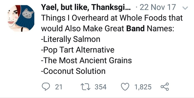 meme - Text - Yael, but like, Thanksgi... 22 Nov 17 Things I Overheard at Whole Foods that would Also Make Great Band Names: -Literally Salmon -Pop Tart Alternative -The Most Ancient Grains -Coconut Solution 21 L354 1,825