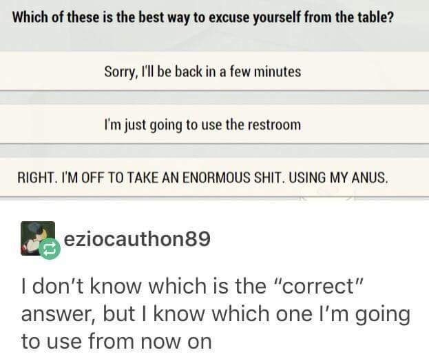 "meme - Text - Which of these is the best way to excuse yourself from the table? Sorry, I'll be back in a few minutes I'm just going to use the restroom RIGHT. I'M OFF TO TAKE AN ENORMOUS SHIT. USING MY ANUS. eziocauthon89 I don't know which is the ""correct"" answer, but I know which one I'm going to use from now on"