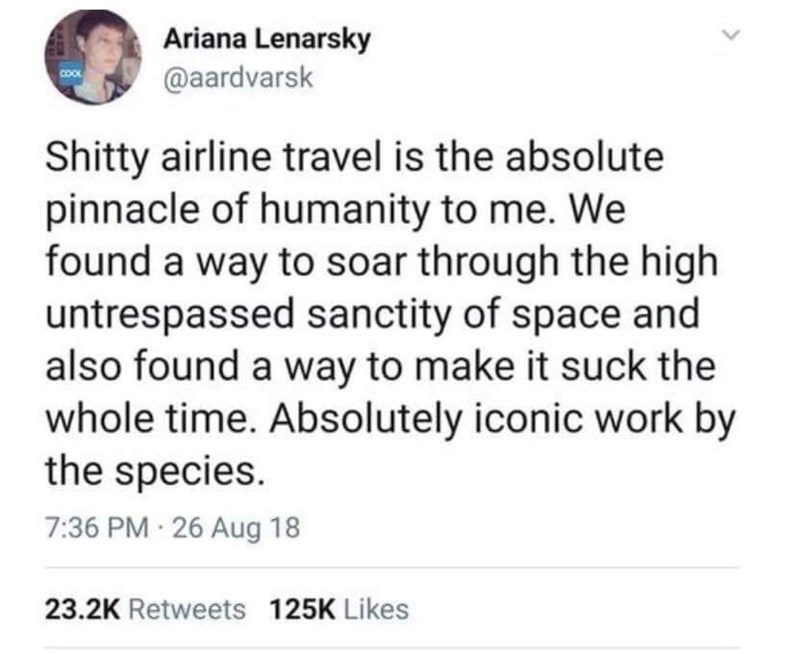 meme - Text - Ariana Lenarsky @aardvarsk Shitty airline travel is the absolute pinnacle of humanity to me. We found a way to soar through the high untrespassed sanctity of space and also found a way to make it suck the whole time. Absolutely iconic work by the species. 7:36 PM 26 Aug 18 23.2K Retweets 125K Likes