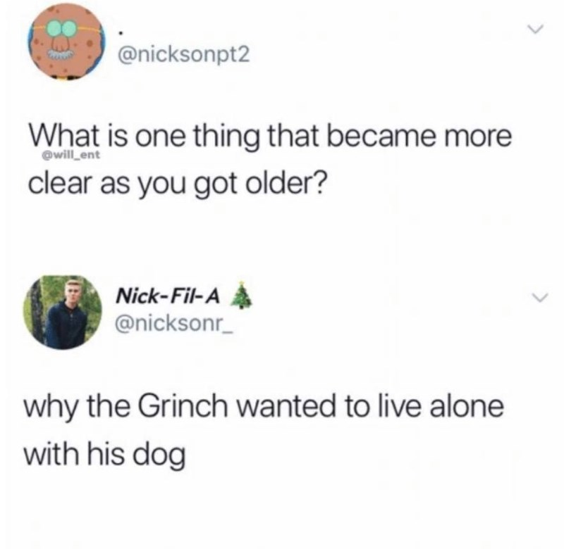 meme - Text - @nicksonpt2 What is one thing that became more will ent clear as you got older? Nick-Fil-A @nicksonr why the Grinch wanted to live alone with his dog