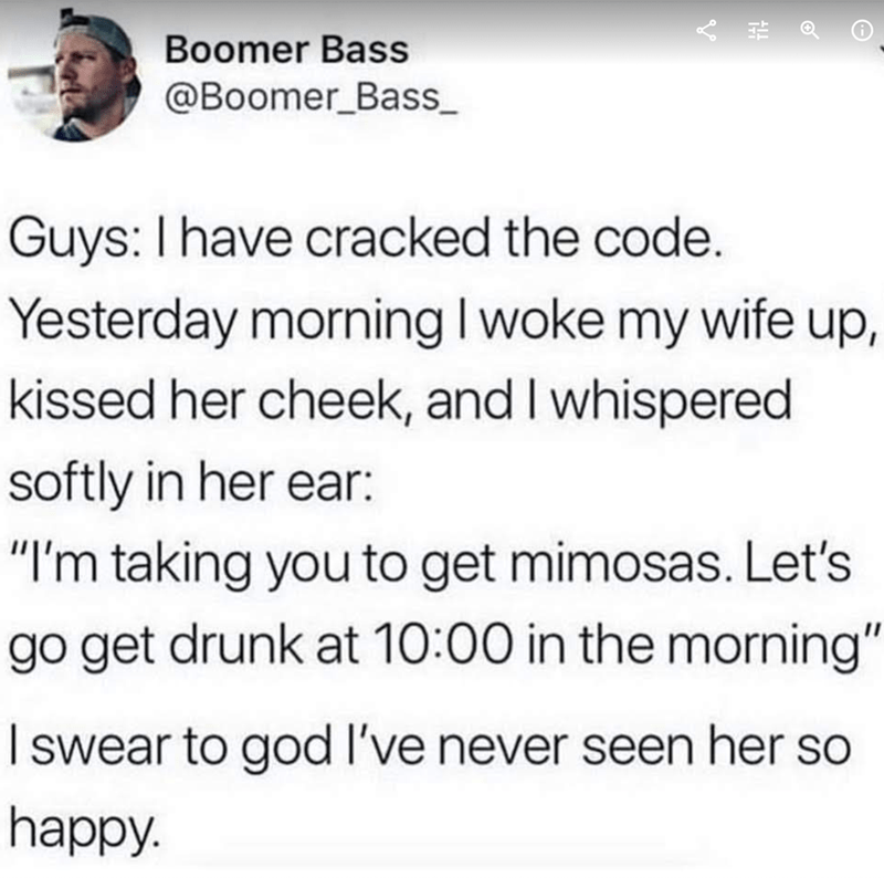 "meme - Text - Boomer Bass @Boomer_Bass Guys: I have cracked the code. Yesterday morning I woke my wife up, kissed her cheek, and I whispered softly in her ear: ""I'm taking you to get mimosas. Let's go get drunk at 10:00 in the morning"" swear to god I've never seen her so happy."