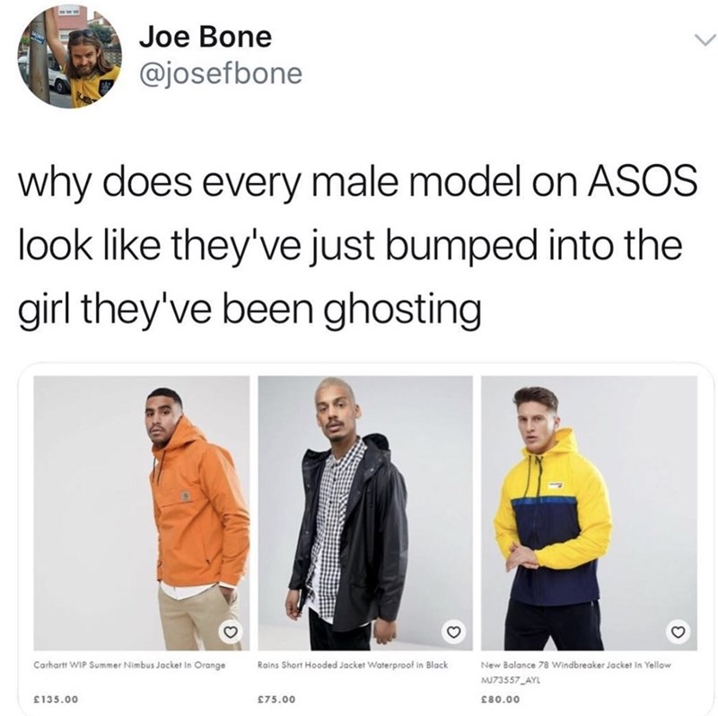 meme - Text - Joe Bone @josefbone why does every male model on ASOS look like they've just bumped into the girl they've been ghosting Carhartt WIP Summer Nimbus Jacket In Orange Rains Short Hooded Jacket Waterproof in Black New Balance 78 Windbreaker Jacket In Yellow MU73557 AYL £75.00 £135.00 .00