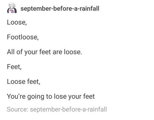 meme - Text - september-before-a-rainfall Loose, Footloose, All of your feet are loose. Feet, Loose feet, You're going to lose your feet Source: september-before-a-rainfall