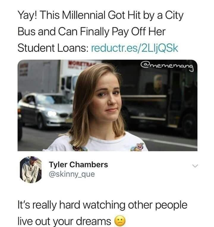 meme - Text - Yay! This Millennial Got Hit by a City Bus and Can Finally Pay Off Her Student Loans: reductr.es/2LIJQSK @mememang Tyler Chambers @skinny_que It's really hard watching other people live out your dreams