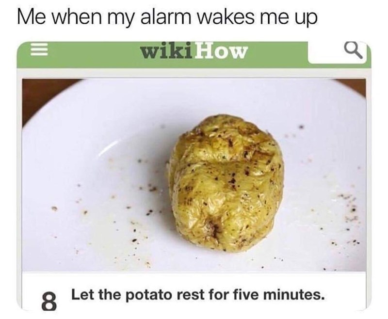 meme - Dish - Me when my alarm wakes me up wikiHow Let the potato rest for five minutes. 8