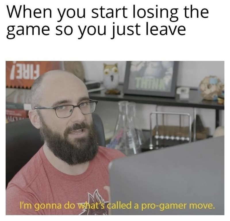 """Funny meme that reads, """"When you start losing the game so you just leave; I'm gonna do what's called a pro-gamer move."""""""
