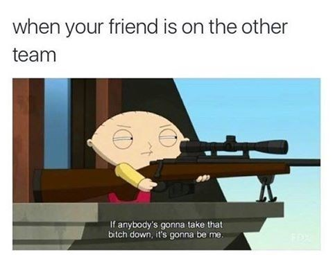 Gun - when your friend is on the other team If anybody's gonna take that bitch down, it's gonna be me.