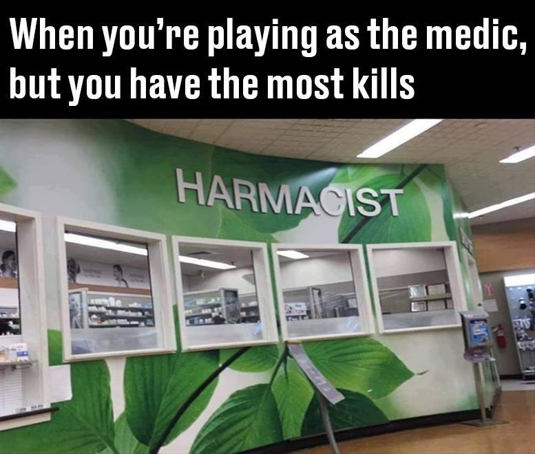 Organism - When you're playing as the medic, but you have the most kills HARMACIST