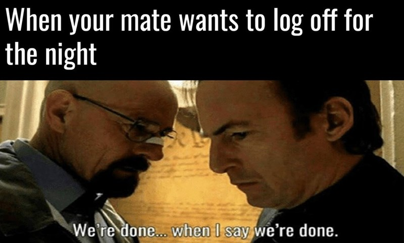 Photo caption - When your mate wants to log off for the night We're done... when I say we're done.