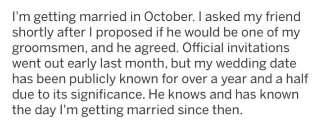 Text - I'm getting married in October. 1 asked my friend shortly after I proposed if he would be one of my groomsmen, and he agreed. Official invitations went out early last month, but my wedding date has been publicly known for over a year and a half due to its significance. He knows and has known the day I'm getting married since then.