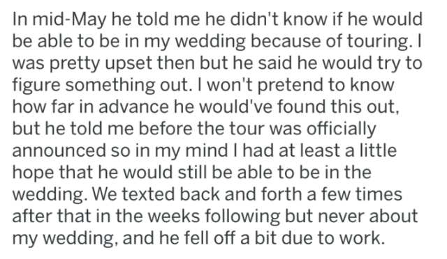 Text - In mid-May he told me he didn't know if he would be able to be in my wedding because of touring. I was pretty upset then but he said he would try to figure something out. I won't pretend to know how far in advance he would've found this out, but he told me before the tour was officially announced so in my mind I had at least a little hope that he would still be able to be in the wedding. We texted back and forth a few times after that in the weeks following but never about my wedding, and