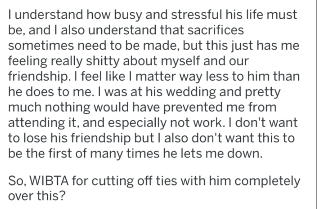 Text - l understand how busy and stressful his life must be, and I also understand that sacrifices sometimes need to be made, but this just has me feeling really shitty about myself and our friendship. I feel like I matter way less to him than he does to me. I was at his wedding and pretty much nothing would have prevented me from attending it, and especially not work. I don't want to lose his friendship but I also don't want this to be the first of many times he lets me down. So, WIBTA for cutt