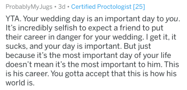 Text - ProbablyMyJugs 3d Certified Proctologist [25] YTA. Your wedding day is an important day to you It's incredibly selfish to expect a friend to put their career in danger for your wedding. I get it, it sucks, and your day is important. But just because it's the most important day of your life doesn't mean it's the most important to him. This is his career. You gotta accept that this is how his world is.