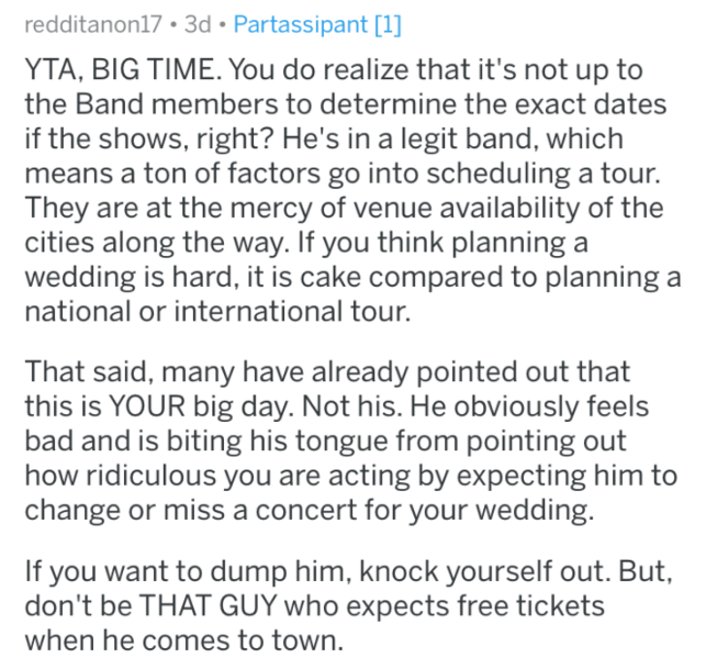 Text - redditanon17 3d Partassipant [1] YTA, BIG TIME. You do realize that it's not up to the Band members to determine the exact dates if the shows, right? He's in a legit band, which means a ton of factors go into scheduling a tour. They are at the mercy of venue availability of the cities along the way. If you think planning a wedding is hard, it is cake compared to planning a national or international tour. That said, many have already pointed out that this is YOUR big day. Not his. He obvio