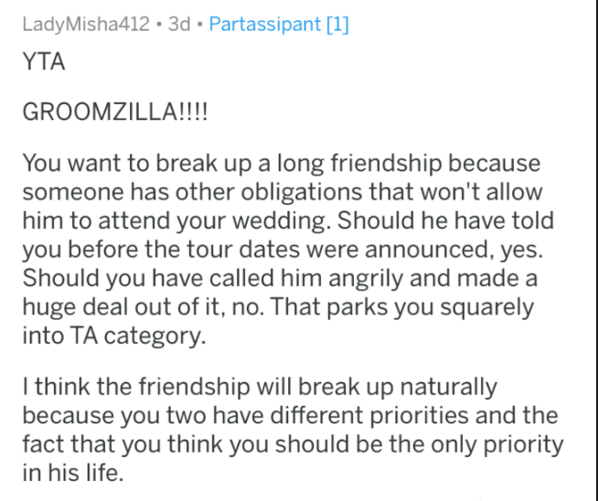Text - LadyMisha412 3d Partassipant [1] YTA GROOMZILLA!!!! You want to break up a long friendship because someone has other obligations that won't allow him to attend your wedding. Should he have told you before the tour dates were announced, yes. Should you have called him angrily and made a huge deal out of it, no. That parks you squarely into TA category. I think the friendship will break up naturally because you two have different priorities and the fact that you think you should be the only