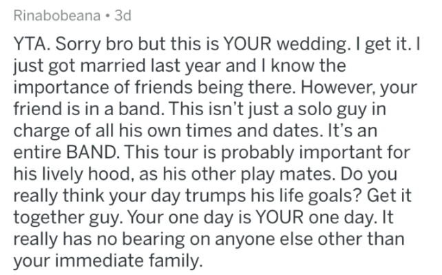 Text - Rinabobeana 3d YTA. Sorry bro but this is YOUR wedding. I get it. I just got married last year and I know the importance of friends being there. However, your friend is in a band. This isn't just a solo guy in charge of all his own times and dates. It's an entire BAND. This tour is probably important for his lively hood, as his other play mates. Do you really think your day trumps his life goals? Get it together guy. Your one day is YOUR one day. It really has no bearing on anyone else ot