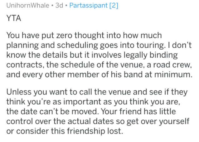 Text - UnihornWhale 3d Partassipant [2] YTA You have put zero thought into how much planning and scheduling goes into touring. I don't know the details but it involves legally binding contracts, the schedule of the venue, a road crew, and every other member of his band at minimum. Unless you want to call the venue and see if they think you're as important as you think you are, the date can't be moved. Your friend has little control over the actual dates so get over yourself or consider this frie