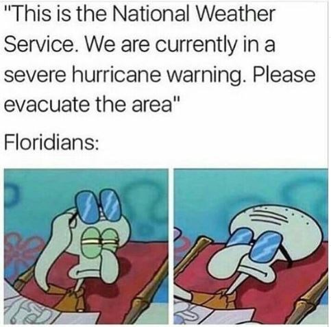 """Squidward meme that reads, """"This is the National Weather Service. We are currently in a severe hurricane warning. Please evacuate the area' Floridians: ...."""""""