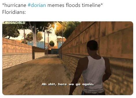 "Funny meme that reads, ""*hurricane #dorian memes floods timeline Floridians: ... Ah shit, here we go again."""