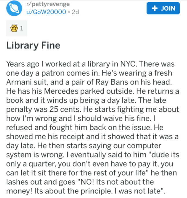 library revenge - Text - r/pettyrevenge JOIN u/GoW20000 2d 1 Library Fine Years ago I worked at a library in NYC. There was one day a patron comes in. He's wearing a fresh Armani suit, and a pair of Ray Bans on his head. He has his Mercedes parked outside. He returns a book and it winds up being a day late. The late penalty was 25 cents. He starts fighting me about how I'm wrong and I should waive his fine. I refused and fought him back on the issue. He showed me his receipt and it showed that i