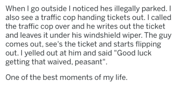"""library revenge - Text - When I go outside I noticed hes llegally parked. I also see a traffic cop handing tickets out. I called the traffic cop over and he writes out the ticket and leaves it under his windshield wiper. The guy comes out, see's the ticket and starts flipping out. I yelled out at him and said """"Good luck getting that waived, peasant"""". One of the best moments of my life."""