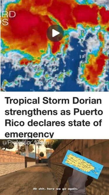 """Meme that reads, """"Tropical Storm Dorian strengthens as Puerto Rico declares state of emergency;"""" """"Ah shit, here we go again."""""""