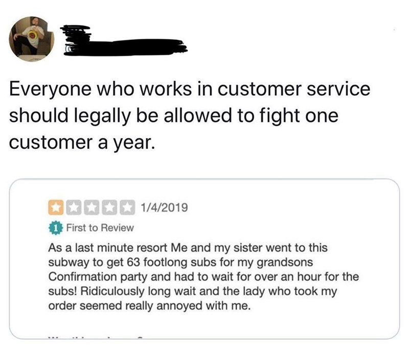 Text - Everyone who works in customer service should legally be allowed to fight one customer a year. 1/4/2019 First to Review As a last minute resort Me and my sister went to this subway to get 63 footlong subs for my grandsons Confirmation party and had to wait for over an hour for the subs! Ridiculously long wait and the lady who took my order seemed really annoyed with me.
