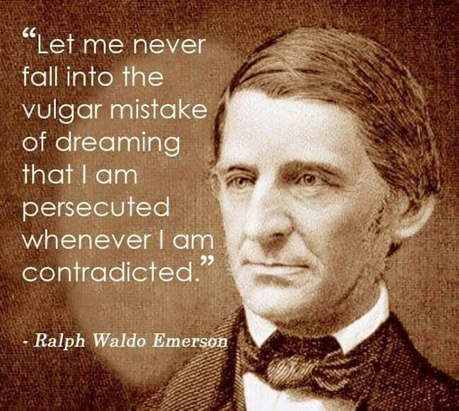 "inspirational - Facial expression - ""Let me never fall into the vulgar mistake of dreaming that I am persecuted whenever I am contradicted."" Ralph Waldo Emerson"