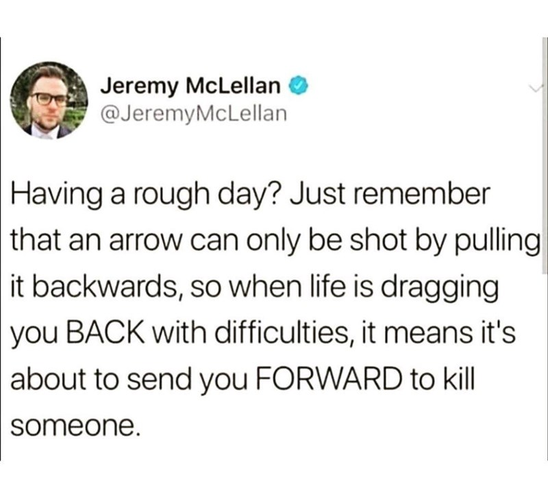 inspirational - Text - Jeremy McLellan @JeremyMcLellan Having a rough day? Just remember that an arrow can only be shot by pulling it backwards, so when life is dragging you BACK with difficulties, it means it's about to send you FORWARD to kill someone.