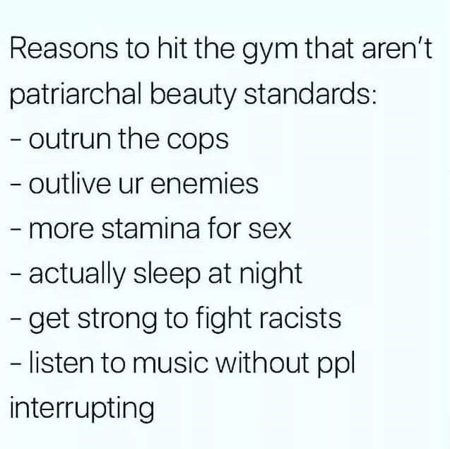 inspirational - Text - Reasons to hit the gym that aren't patriarchal beauty standards: - outrun the cops - outlive ur enemies -more stamina for sex - actually sleep at night -get strong to fight racists - listen to music without ppl interrupting