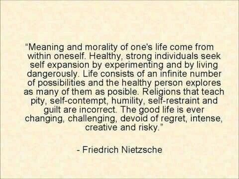 """inspirational - Text - """"Meaning and morality of one's life come from within oneself. Healthy, strong individuals seek self expansion by experimenting and by living dangerously. Life consists of an infinite number of possibilities and the healthy person explores as many of them as posible. Religions that teach pity, self-contempt, humility, self-restraint and guilt are incorrect. The good life is ever changing, challenging, devoid of regret, intense, creative and risky."""" - Friedrich Nietzsche"""