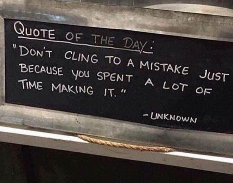 "inspirational - QuoTE OF THE DAY ""DON'T CLING TO A MISTAKE JUST BECAUSE you SPENT A LOT OF TIME MAKING IT. "" -UNKNOWN"