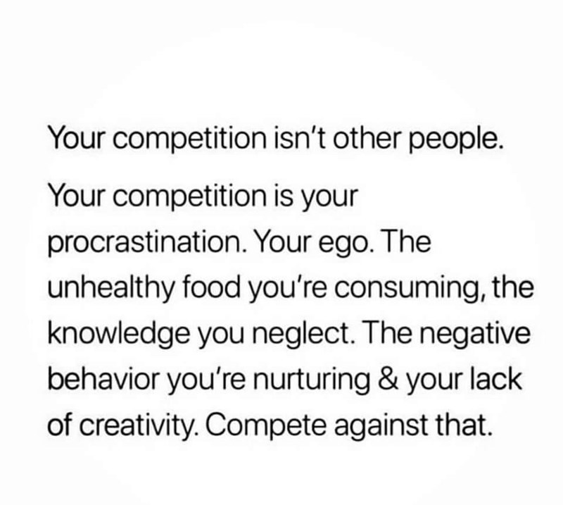 inspirational - Text - Your competition isn't other people. Your competition is your procrastination. Your ego. The unhealthy food you're consuming, the knowledge you neglect. The negative behavior you're nurturing & your lack of creativity. Compete against that.