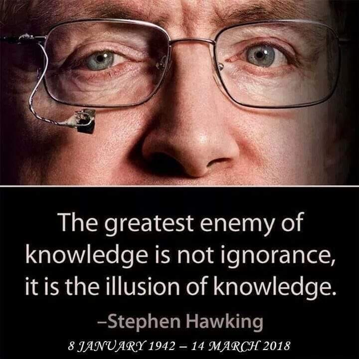 inspirational - Face - The greatest enemy of knowledge is not ignorance, it is the illusion of knowledge. -Stephen Hawking 8 JANUARY 1942 14 MARCH 2018 -