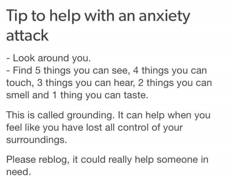 inspirational - Text - Tip to help with an anxiety attack - Look around you. - Find 5 things you can see, 4 things you can touch, 3 things you can hear, 2 things you can smell and 1 thing you can taste. This is called grounding. It can help when you feel like you have lost all control of your surroundings. Please reblog, it could really help someone in need