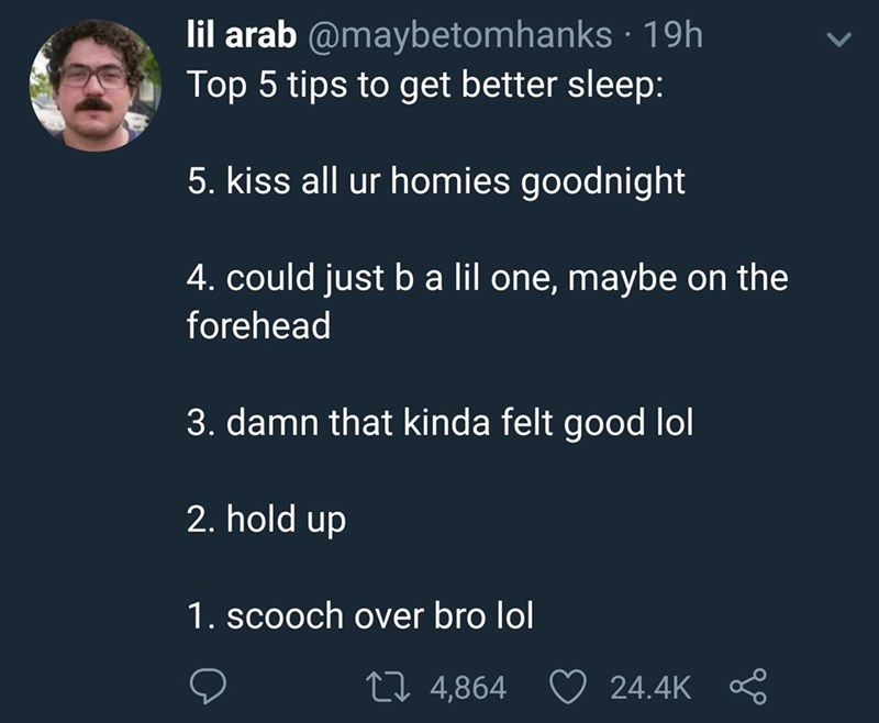 bro kiss - Text - lil arab @maybetomhanks 19h Top 5 tips to get better sleep: 5. kiss all ur homies goodnight 4. could just b a lil one, maybe on the forehead 3. damn that kinda felt good lol 2. hold up 1. scoOch over bro lol Li 4,864 24.4K