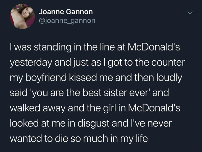 savage prank - Text - Joanne Gannon @joanne_gannon I was standing in the line at McDonald's yesterday and just as I got to the counter my boyfriend kissed me and then loudly said 'you are the best sister ever' and walked away and the girl in McDonald's looked at me in disgust and I've never wanted to die so much in my life