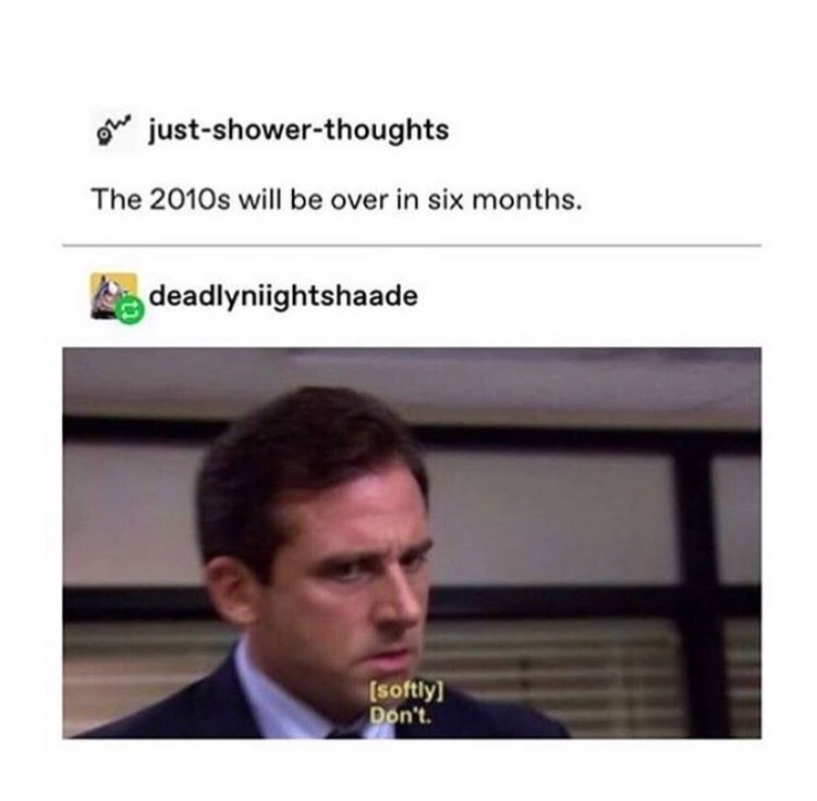 Text - just-shower-thoughts The 2010s will be over in six months. deadlyniightshaade [softly] Don't