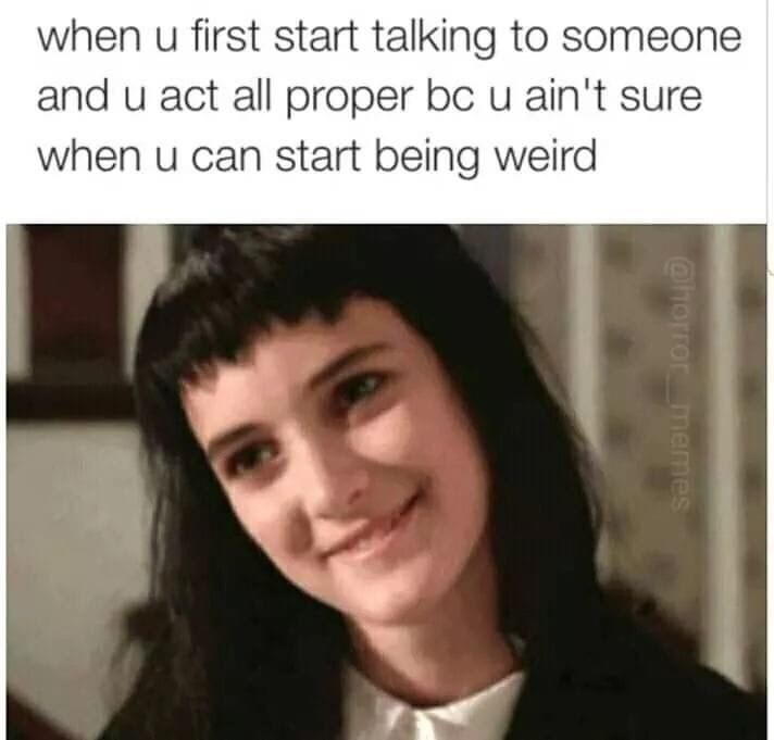 Face - when u first start talking to someone and u act all proper bc u ain't sure when u can start being weird @horror memes
