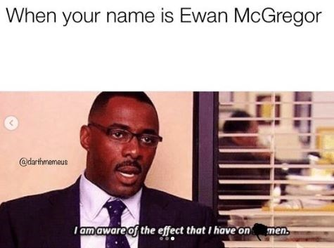 Text - When your name is Ewan McGregor @darthmemeus Tam aware of the effect that I have on men.