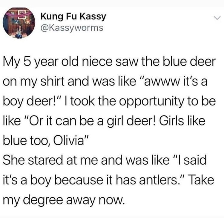 """Text - Kung Fu Kassy @Kassyworms My 5 year old niece saw the blue deer on my shirt and was like """"awww it's a boy deer!"""" I took the opportunity to be like """"Or it can be a girl deer! Girls like blue too, Olivia"""" She stared at me and was like """"I said it's a boy because it has antlers."""" Take my degree away now."""