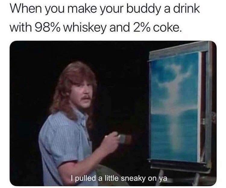 Text - When you make your buddy a drink with 98% whiskey and 2 % coke. l pulled a little sneaky on ya